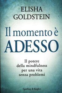 Libro Il momento è adesso. Il potere della mindfulness per una vita senza problemi Elisha Goldstein