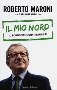Il mio Nord. Il sogno dei nuovi barbari - Roberto Maroni,Carlo Brambilla - copertina