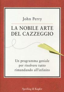 Foto Cover di La nobile arte del cazzeggio. Un programma geniale per risolvere tutto rimandando all'infinito, Libro di John Perry, edito da Sperling & Kupfer