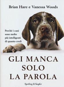 Libro Gli manca solo la parola. Perché i cani sono molto più intelligenti di quanto credi Brian Hare , Vanessa Woods