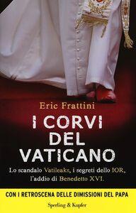 Libro I corvi del Vaticano. Lo scandalo Vatileaks, i segreti dello IOR, l'addio di Benedetto XVI Eric Frattini , Valeria Moroni