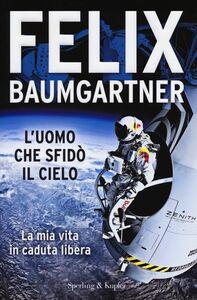 Foto Cover di L' uomo che sfidò il cielo. La mia vita in caduta libera, Libro di Felix Baumgartner, edito da Sperling & Kupfer