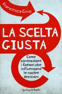Foto Cover di La scelta giusta. Come contrastare i fattori che influenzano le nostre decisioni, Libro di Francesca Gino, edito da Sperling & Kupfer