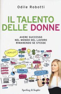 Foto Cover di Il talento delle donne. Avere successo nel mondo del lavoro rimanendo se stesse, Libro di Odile Robotti, edito da Sperling & Kupfer