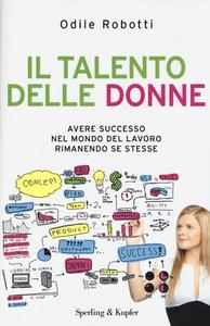 Libro Il talento delle donne. Avere successo nel mondo del lavoro rimanendo se stesse Odile Robotti
