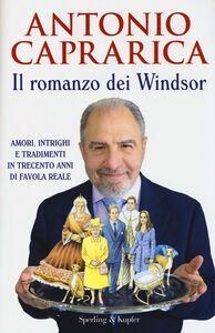 Foto Cover di Il romanzo dei Windsor. Amori, intrighi e tradimenti in trecento anni di favola reale, Libro di Antonio Caprarica, edito da Sperling & Kupfer