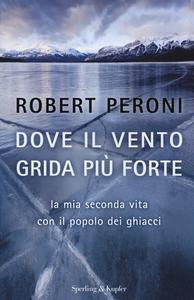 Libro Dove il vento grida più forte. La mia seconda vita con il popolo dei ghiacci Robert Peroni , Francesco Casolo