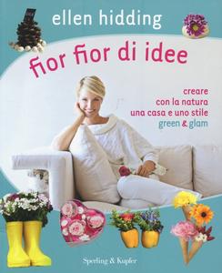 Libro Fior fior di idee. Creare con la natura una casa e uno stile green & glam Ellen Hidding