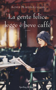 La gente felice legge e beve caffè - Agnès Martin-Lugand - copertina