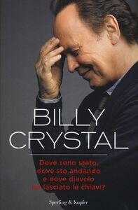 Libro Dove sono stato, dove sto andando e dove diavolo ho lasciato le chiavi? Billy Crystal