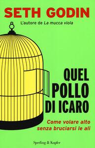 Foto Cover di Quel pollo di Icaro. Come volare alto senza bruciarsi le ali, Libro di Seth Godin, edito da Sperling & Kupfer