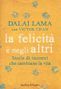 Libro La felicità è negli altri. Storie di incontri che cambiano la vita Gyatso Tenzin (Dalai Lama) , Victor Chan