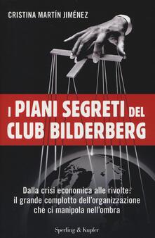 I piani segreti del club Bilderberg. Dalla crisi economica alle rivolte: Il grande complotto dellorganizzazione che ci manipola nellombra.pdf