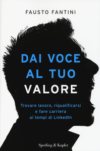 Foto Cover di Dai voce al tuo valore. Trovare lavoro, riqualificarsi e fare carriera ai tempi di LinkedIn, Libro di Fausto Fantini, edito da Sperling & Kupfer