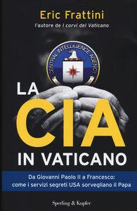 Foto Cover di La CIA in Vaticano. Da Giovanni Paolo II a Francesco: come i servizi segreti USA sorvegliano il papa, Libro di Eric Frattini, edito da Sperling & Kupfer
