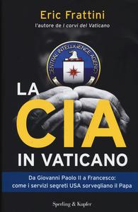 Libro La CIA in Vaticano. Da Giovanni Paolo II a Francesco: come i servizi segreti USA sorvegliano il papa Eric Frattini