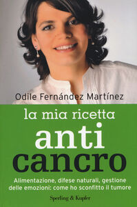 Libro La mia ricetta anticancro. Alimentazione, difese naturali, gestione delle emozioni: come ho sconfitto il tumore Odile Fernández Martínez