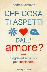 Foto Cover di Che cosa ti aspetti dall'amore?, Libro di Andrea Favaretto, edito da Sperling & Kupfer
