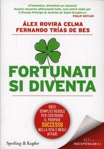 Libro Fortunati si diventa. Dieci semplici regole per costruire il proprio successo nella vita e negli affari Álex Rovira Celma , Fernando Trias de Bes