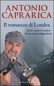 Libro Il romanzo di Londra. Storie, segreti e misfatti di una capitale leggendaria Antonio Caprarica
