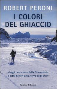 Foto Cover di I colori del ghiaccio. Viaggio nel cuore della Groenlandia e altri misteri della terra degli inuit, Libro di Robert Peroni,Francesco Casolo, edito da Sperling & Kupfer