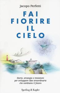 Libro Fai fiorire il cielo. Storie, strategie e intuizioni per sviluppare idee straordinarie che cambiano il futuro Jacopo Perfetti