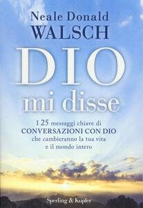 Libro Dio mi disse. I 25 messaggi chiave di «Conversazioni con Dio» che cambieranno la tua vita e il mondo intero Neale Donald Walsch