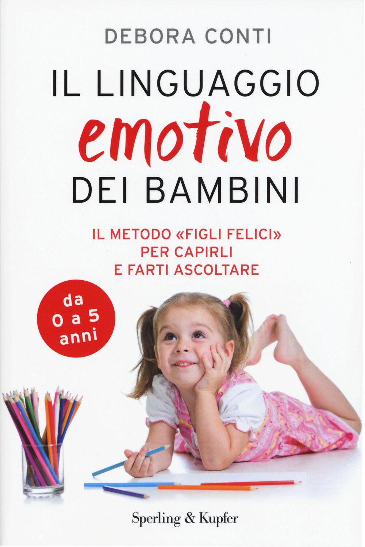 Il linguaggio emotivo dei bambini. Il metodo «figli felici» per capirli e farti ascoltare