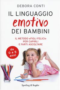 Libro Il linguaggio emotivo dei bambini. Il metodo «figli felici» per capirli e farti ascoltare Debora Conti