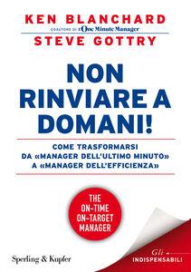 Libro Non rinviare a domani! Come trasformarsi da «manager dell'ultimo minuto» a «manager dell'efficienza» Kenneth Blanchard , Steve Gottry
