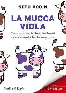Libro La mucca viola. Farsi notare (e fare fortuna) in un mondo tutto marrone Seth Godin