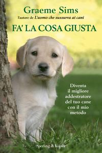 Libro Fa' la cosa giusta. Diventa il migliore addestratore del tuo cane con il mio metodo. Con gadget Graeme Sims 0