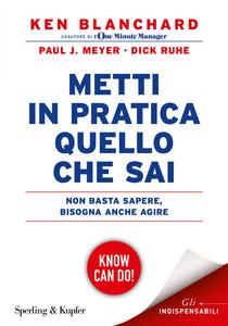 Libro Metti in pratica quello che sai. Non basta sapere, bisogna agire Kenneth Blanchard , Paul J. Meyer , Dick Ruhe