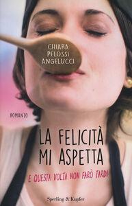 Libro La felicità mi aspetta (e questa volta non farò tardi) Chiara Pelossi Angelucci