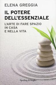 Foto Cover di Il potere dell'essenziale. L'arte di fare spazio in casa e nella vita, Libro di Elena Greggia, edito da Sperling & Kupfer