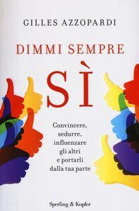 Foto Cover di Dimmi sempre sì. Convincere, sedurre, influenzare gli altri e portarli dalla tua parte, Libro di Gilles Azzopardi, edito da Sperling & Kupfer
