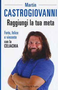 Libro Raggiungi la tua meta. Forte, felice e vincente con la celiachia Martin Castrogiovanni