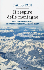 Libro Il respiro delle montagne. Dieci cime leggendarie, un racconto dell'Italia d'alta quota Paolo Paci