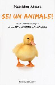 Libro Sei un animale! Perché abbiamo bisogno di una rivoluzione animalista Matthieu Ricard