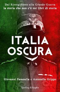 Libro Italia oscura. Dal Risorgimento alla grande guerra, la storia che non c'è nei libri di storia Giovanni Fasanella , Antonella Grippo