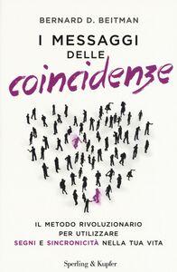 Libro I messaggi delle coincidenze. Il metodo rivoluzionario per utilizzare segni e sincronicità nella tua vita Bernard D. Beitman