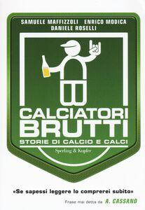 Libro Calciatori brutti. Storie di calcio e calci Samuele Maffizzoli , Enrico Modica , Daniela Roselli