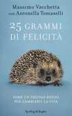Libro 25 grammi di felicità. Come un piccolo riccio può cambiarti la vita Massimo Vacchetta Antonella Tomaselli