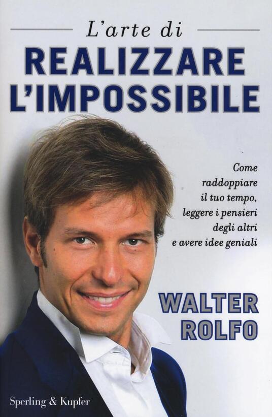 L' arte di realizzare l'impossibile. Come raddoppiare il tuo tempo, leggere i pensieri degli altri e avere idee geniali - Walter Rolfo - copertina