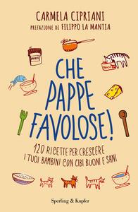 Libro Che pappe favolose! 120 ricette per crescere i tuoi bambini con cibi buoni e sani Carmela Cipriani