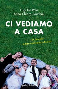 Ci vediamo a casa. La famiglia e altri meravigliosi disastri - Gigi De Palo,Anna Chiara Gambini - copertina