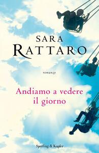 Andiamo a vedere il giorno - Sara Rattaro - copertina