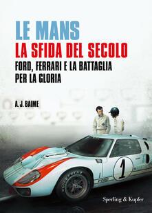Le Mans. La sfida del secolo. Ford, Ferrari e la battaglia per la gloria - A. J. Baime - copertina