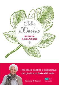 Libro Rugiada a colazione. Storia di un'amicizia: emozioni, segreti, sapori Clelia d'Onofrio