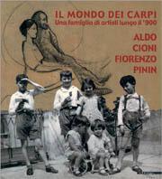 Il mondo dei Carpi. Una famiglia di artisti lungo il '900. Aldo, Cioni, Fiorenzo, Pinin. Catalogo della mostra (San Donato Milanese, 2001)